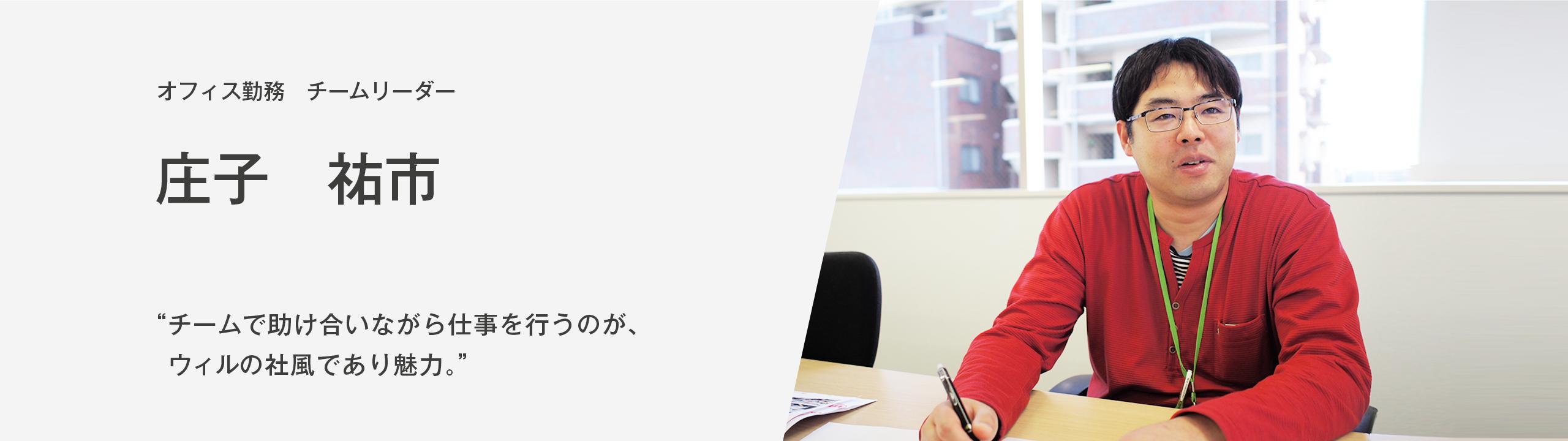 """オフィス勤務 チームリーダー 庄子祐市 """"チームで助け合いながら仕事を行うのが、ウィルの社風であり、魅力"""""""